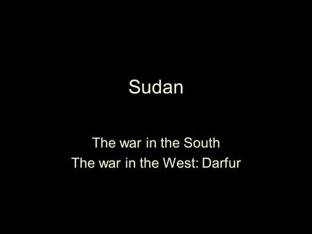 Sudan The war in the South The war in the West: Darfur.