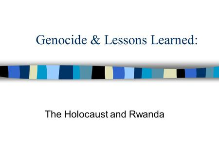 Genocide & Lessons Learned: The Holocaust and Rwanda.