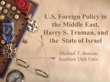 U.S. Foreign Policy in the Middle East, Harry S. Truman, and the State of Israel Michael T. Benson, Southern Utah Univ.