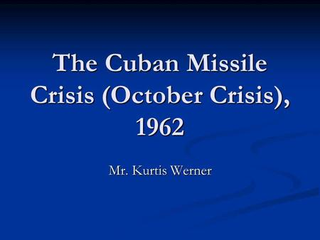 The Cuban Missile Crisis (October Crisis), 1962 Mr. Kurtis Werner.