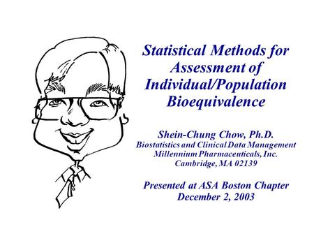Statistical Methods for Assessment of Individual/Population Bioequivalence Shein-Chung Chow, Ph.D. Biostatistics and Clinical Data Management Millennium.