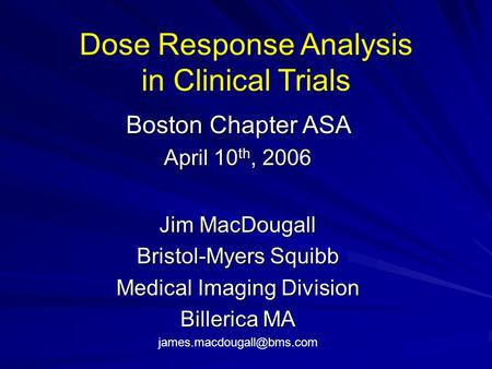 Dose Response Analysis in Clinical Trials Boston Chapter ASA April 10 th, 2006 Jim MacDougall Bristol-Myers Squibb Medical Imaging Division Billerica MA.