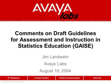 Copyright© 2004 Avaya Inc. All rights reserved Comments on Draft Guidelines for Assessment and Instruction in Statistics Education (GAISE) Jim Landwehr.