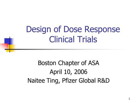 1 Design of Dose Response Clinical Trials Boston Chapter of ASA April 10, 2006 Naitee Ting, Pfizer Global R&D.