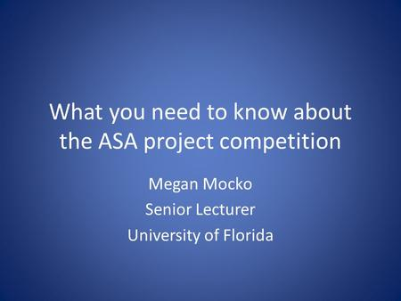 What you need to know about the ASA project competition Megan Mocko Senior Lecturer University of Florida.