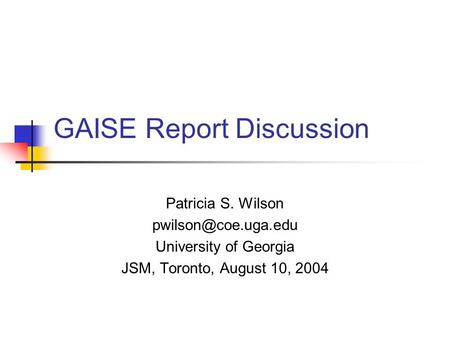 GAISE Report Discussion Patricia S. Wilson University of Georgia JSM, Toronto, August 10, 2004.