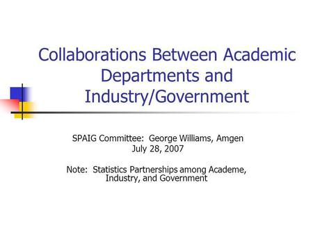 Collaborations Between Academic Departments and Industry/Government SPAIG Committee: George Williams, Amgen July 28, 2007 Note: Statistics Partnerships.