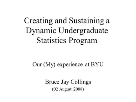 Creating and Sustaining a Dynamic Undergraduate Statistics Program Our (My) experience at BYU Bruce Jay Collings (02 August 2008)