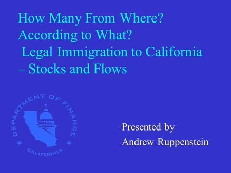 How Many From Where? According to What? Legal Immigration to California – Stocks and Flows Presented by Andrew Ruppenstein.