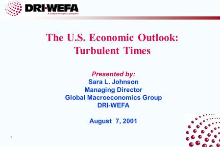 1 1 Presented by: Sara L. Johnson Managing Director Global Macroeconomics Group DRI-WEFA August 7, 2001 The U.S. Economic Outlook: Turbulent Times.