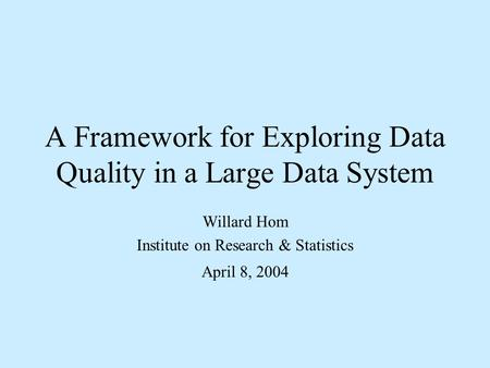 A Framework for Exploring Data Quality in a Large Data System Willard Hom Institute on Research & Statistics April 8, 2004.