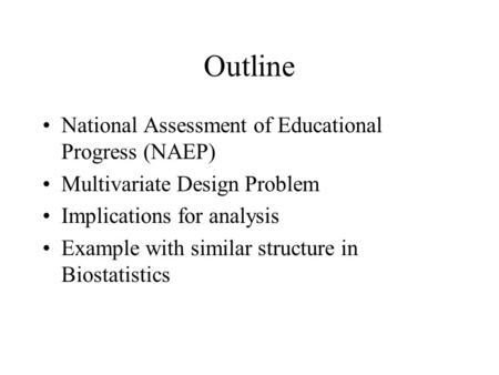 Outline National Assessment of Educational Progress (NAEP) Multivariate Design Problem Implications for analysis Example with similar structure in Biostatistics.