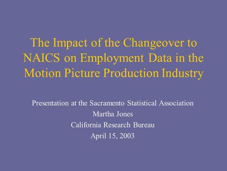 The Impact of the Changeover to NAICS on Employment Data in the Motion Picture Production Industry Presentation at the Sacramento Statistical Association.
