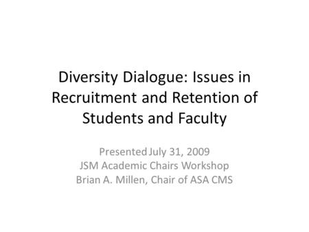 Diversity Dialogue: Issues in Recruitment and Retention of Students and Faculty Presented July 31, 2009 JSM Academic Chairs Workshop Brian A. Millen, Chair.