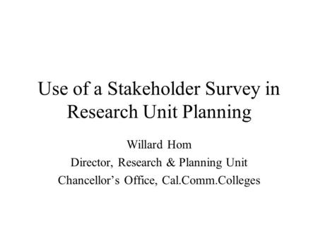Use of a Stakeholder Survey in Research Unit Planning Willard Hom Director, Research & Planning Unit Chancellors Office, Cal.Comm.Colleges.
