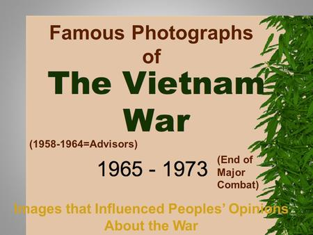 Famous Photographs of (1958-1964=Advisors) (End of Major Combat) Images that Influenced Peoples Opinions About the War.