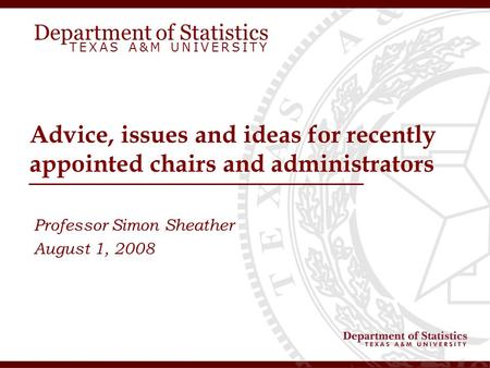 Department of Statistics TEXAS A&M UNIVERSITY Advice, issues and ideas for recently appointed chairs and administrators Professor Simon Sheather August.