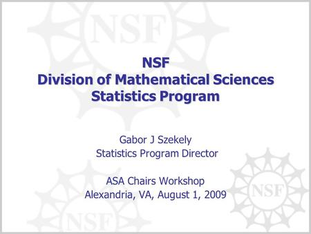 NSF Division of Mathematical Sciences Statistics Program Gabor J Szekely Statistics Program Director ASA Chairs Workshop Alexandria, VA, August 1, 2009.