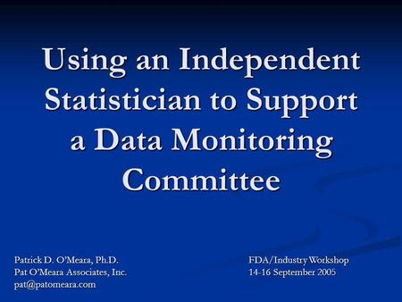 Using an Independent Statistician to Support a Data Monitoring Committee Patrick D. OMeara, Ph.D. Pat OMeara Associates, Inc. FDA/Industry.