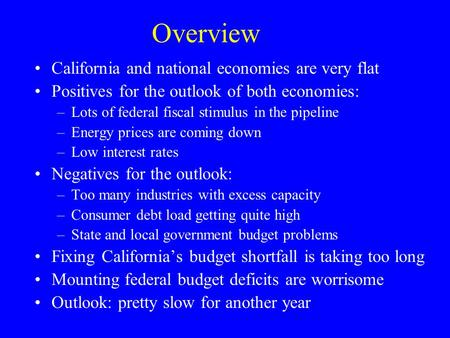 Overview California and national economies are very flat Positives for the outlook of both economies: –Lots of federal fiscal stimulus in the pipeline.