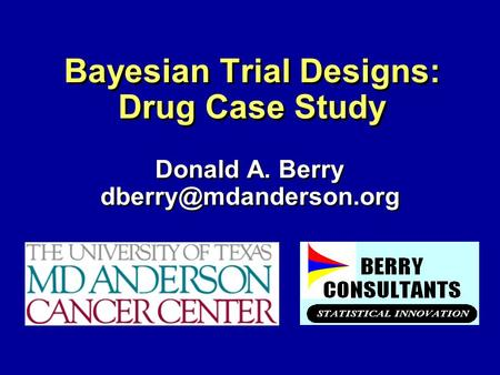 Bayesian Trial Designs: Drug Case Study Donald A. Berry Donald A. Berry