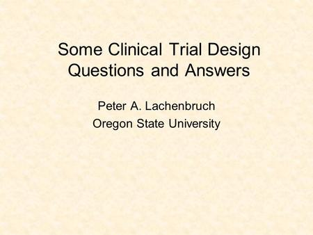 Some Clinical Trial Design Questions and Answers Peter A. Lachenbruch Oregon State University.