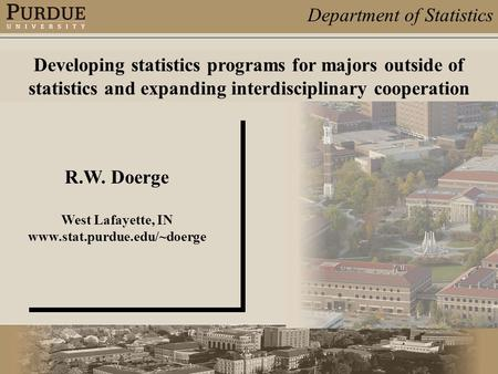 Department of Statistics R.W. Doerge West Lafayette, IN www.stat.purdue.edu/~doerge Developing statistics programs for majors outside of statistics and.