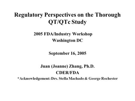 Regulatory Perspectives on the Thorough QT/QTc Study 2005 FDA/Industry Workshop Washington DC September 16, 2005 Juan (Joanne) Zhang, Ph.D. CDER/FDA *Acknowledgement: