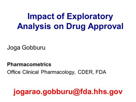 Impact of Exploratory Analysis on Drug Approval Joga Gobburu Pharmacometrics Office Clinical Pharmacology, CDER, FDA