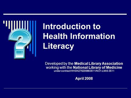 Introduction to Health Information Literacy Developed by the Medical Library Association working with the National Library of Medicine under contract HHSN276200663511/NO1-LM-6-3511.