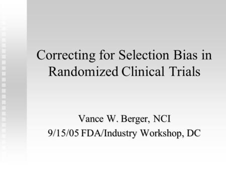 Correcting for Selection Bias in Randomized Clinical Trials Vance W. Berger, NCI 9/15/05 FDA/Industry Workshop, DC.