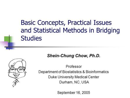 Basic Concepts, Practical Issues and Statistical Methods in Bridging Studies Shein-Chung Chow, Ph.D. Professor Department of Biostatistics & Bioinformatics.