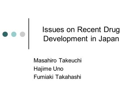 Issues on Recent Drug Development in Japan Masahiro Takeuchi Hajime Uno Fumiaki Takahashi.