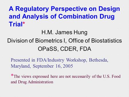 A Regulatory Perspective on Design and Analysis of Combination Drug Trial* H.M. James Hung Division of Biometrics I, Office of Biostatistics OPaSS, CDER,