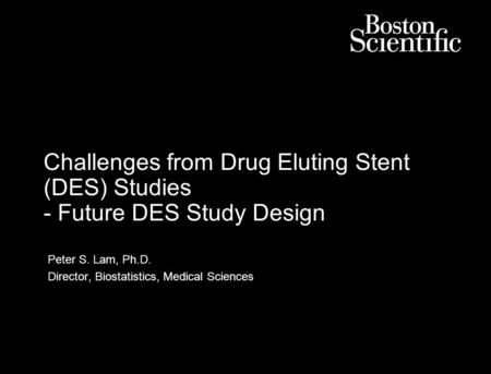 Challenges from Drug Eluting Stent (DES) Studies - Future DES Study Design Peter S. Lam, Ph.D. Director, Biostatistics, Medical Sciences.