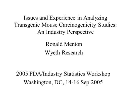 Issues and Experience in Analyzing Transgenic Mouse Carcinogenicity Studies: An Industry Perspective Ronald Menton Wyeth Research 2005 FDA/Industry Statistics.