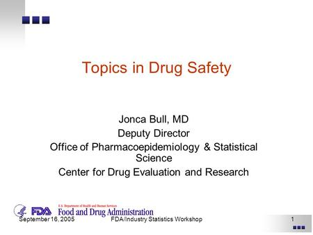 September 16, 2005FDA/Industry Statistics Workshop1 Topics in Drug Safety Jonca Bull, MD Deputy Director Office of Pharmacoepidemiology & Statistical Science.