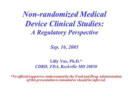 Non-randomized Medical Device Clinical Studies: A Regulatory Perspective Sep. 16, 2005 Lilly Yue, Ph.D.* CDRH, FDA, Rockville MD 20850 * No official support.