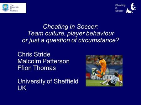 Cheating In Soccer: Team culture, player behaviour or just a question of circumstance? Chris Stride Malcolm Patterson Ffion Thomas University of Sheffield.