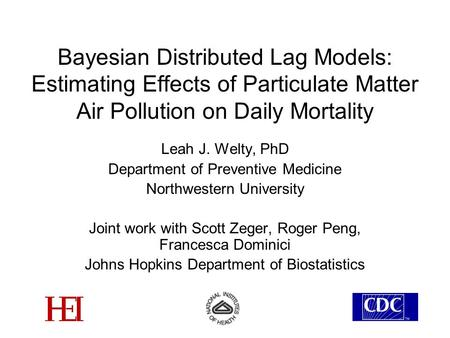 Bayesian Distributed Lag Models: Estimating Effects of Particulate Matter Air Pollution on Daily Mortality Leah J. Welty, PhD Department of Preventive.