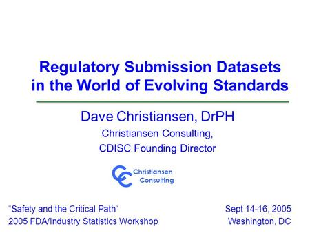 Regulatory Submission Datasets in the World of Evolving Standards Dave Christiansen, DrPH Christiansen Consulting, CDISC Founding Director Safety and the.