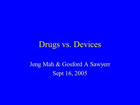 Drugs vs. Devices Jeng Mah & Gosford A Sawyerr Sept 16, 2005.