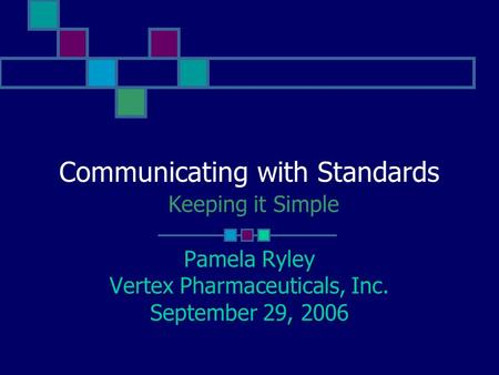 Communicating with Standards Keeping it Simple Pamela Ryley Vertex Pharmaceuticals, Inc. September 29, 2006.
