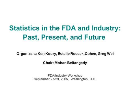 Statistics in the FDA and Industry: Past, Present, and Future Organizers: Ken Koury, Estelle Russek-Cohen, Greg Wei Chair: Mohan Beltangady FDA/Industry.