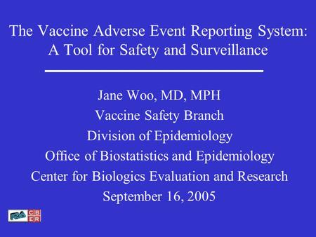 The Vaccine Adverse Event Reporting System: A Tool for Safety and Surveillance Jane Woo, MD, MPH Vaccine Safety Branch Division of Epidemiology Office.