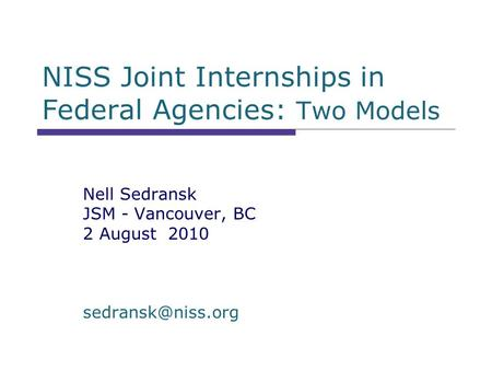 NISS Joint Internships in Federal Agencies: Two Models Nell Sedransk JSM - Vancouver, BC 2 August 2010