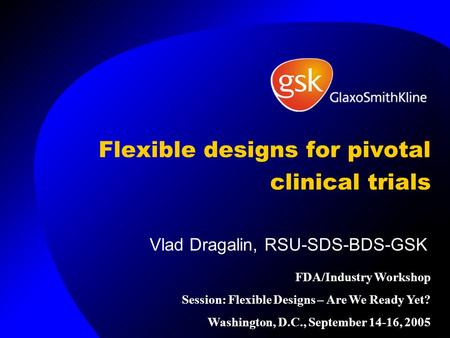 Flexible designs for pivotal clinical trials Vlad Dragalin, RSU-SDS-BDS-GSK FDA/Industry Workshop Session: Flexible Designs – Are We Ready Yet? Washington,