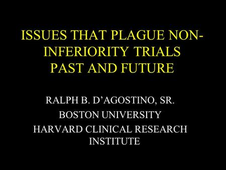 ISSUES THAT PLAGUE NON- INFERIORITY TRIALS PAST AND FUTURE RALPH B. DAGOSTINO, SR. BOSTON UNIVERSITY HARVARD CLINICAL RESEARCH INSTITUTE.