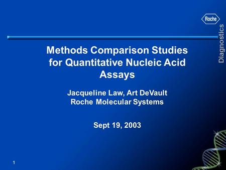 Diagnostics 1 Methods Comparison Studies for Quantitative Nucleic Acid Assays Jacqueline Law, Art DeVault Roche Molecular Systems Sept 19, 2003.
