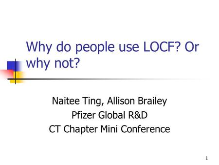 1 Why do people use LOCF? Or why not? Naitee Ting, Allison Brailey Pfizer Global R&D CT Chapter Mini Conference.